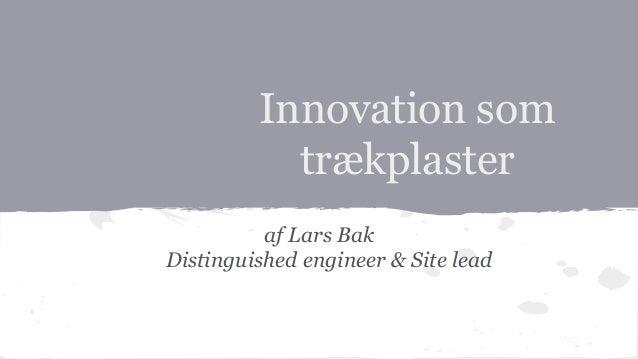 Innovation som  trækplaster  af Lars Bak  Distinguished engineer & Site lead