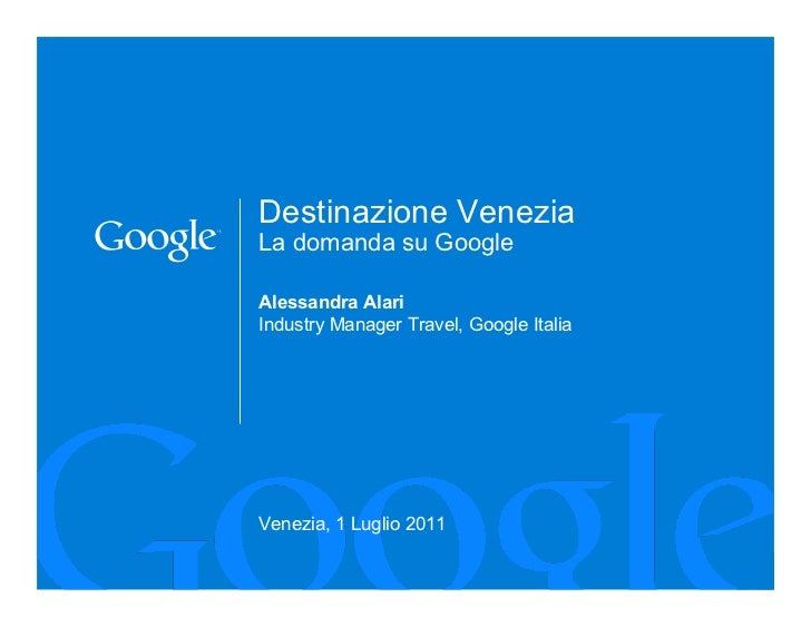 Destinazione VeneziaLa domanda su GoogleAlessandra AlariIndustry Manager Travel, Google ItaliaVenezia, 1 Luglio 2011      ...