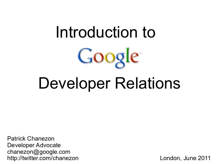 Introduction to           Developer RelationsPatrick ChanezonDeveloper Advocatechanezon@google.comhttp://twitter.com/chane...
