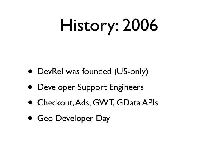 History: 2006• DevRel was founded (US-only)• Developer Support Engineers• Checkout, Ads, GWT, GData APIs• Geo Developer Day