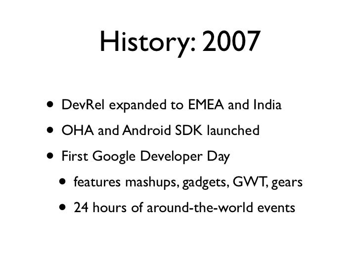 History: 2007• DevRel expanded to EMEA and India• OHA and Android SDK launched• First Google Developer Day • features mash...