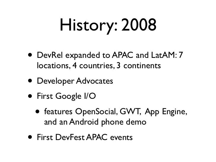History: 2008• DevRel expanded to APAC and LatAM: 7  locations, 4 countries, 3 continents• Developer Advocates• First Goog...