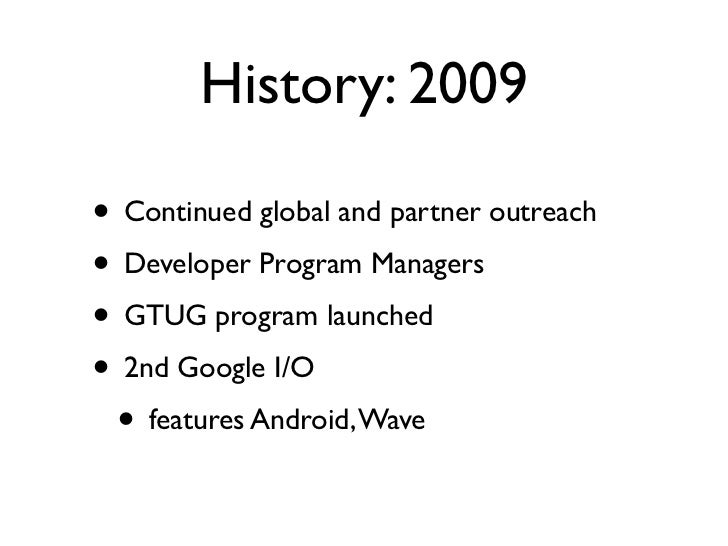 History: 2009• Continued global and partner outreach• Developer Program Managers• GTUG program launched• 2nd Google I/O • ...