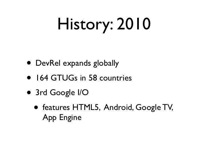 History: 2010• DevRel expands globally• 164 GTUGs in 58 countries• 3rd Google I/O • features HTML5, Android, Google TV,   ...
