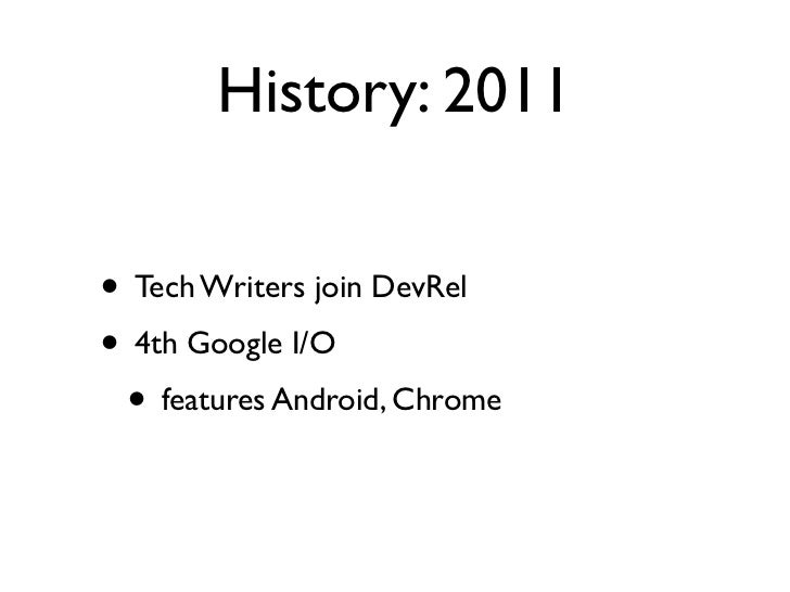 History: 2011• Tech Writers join DevRel• 4th Google I/O • features Android, Chrome