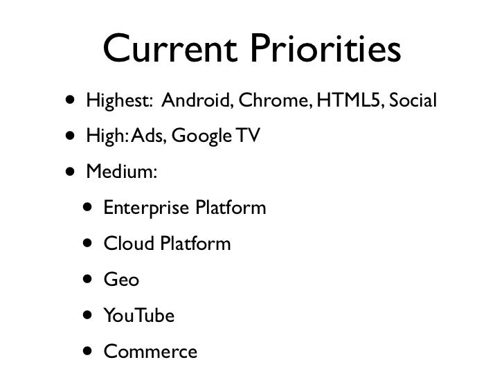 Current Priorities• Highest: Android, Chrome, HTML5, Social• High: Ads, Google TV• Medium: • Enterprise Platform • Cloud P...