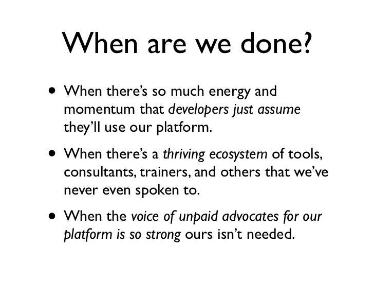 When are we done?• When there's so much energy and  momentum that developers just assume  they'll use our platform.• When ...