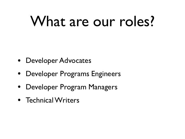 What are our roles?•   Developer Advocates•   Developer Programs Engineers•   Developer Program Managers•   Technical Writ...