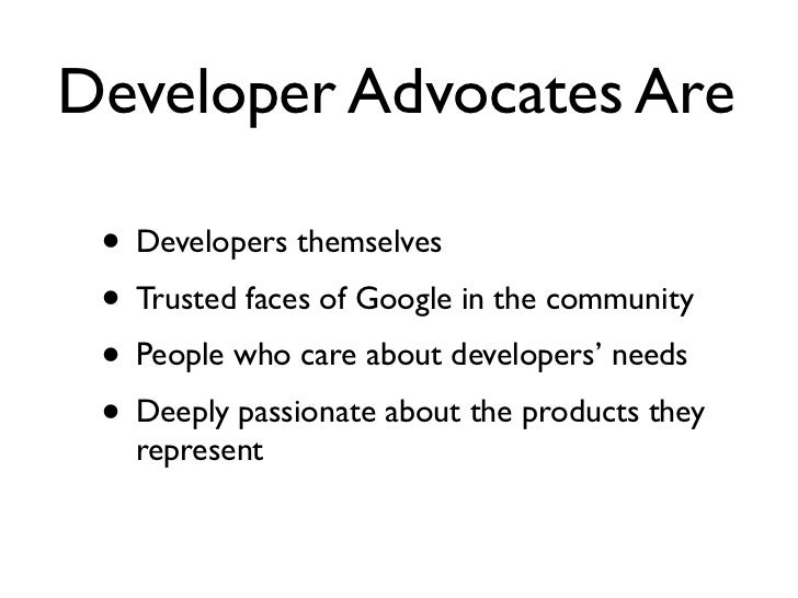 Developer Advocates Are • Developers themselves • Trusted faces of Google in the community • People who care about develop...