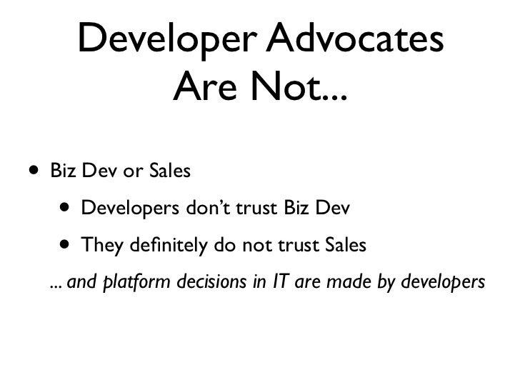 Developer Advocates          Are Not...• Biz Dev or Sales   • Developers don't trust Biz Dev   • They definitely do not tru...