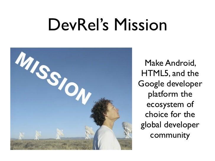 DevRel's Mission             Make Android,            HTML5, and the            Google developer              platform the...