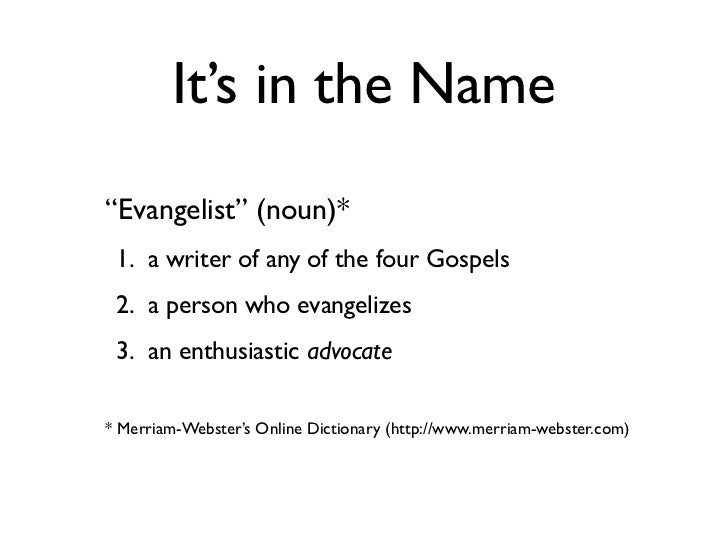 """It's in the Name""""Evangelist"""" (noun)* 1. a writer of any of the four Gospels 2. a person who evangelizes 3. an enthusiastic..."""