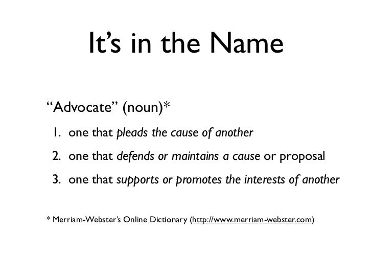 """It's in the Name""""Advocate"""" (noun)* 1. one that pleads the cause of another 2. one that defends or maintains a cause or pro..."""