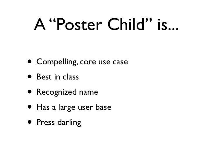 """A """"Poster Child"""" is...• Compelling, core use case• Best in class• Recognized name• Has a large user base• Press darling"""