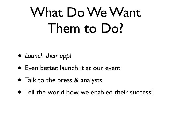 What Do We Want     Them to Do?• Launch their app!• Even better, launch it at our event• Talk to the press & analysts• Tel...