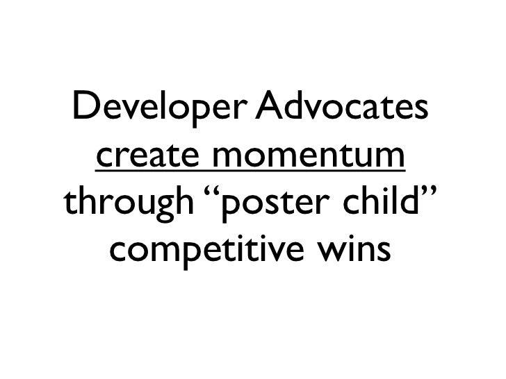 "Developer Advocates  create momentumthrough ""poster child""   competitive wins"