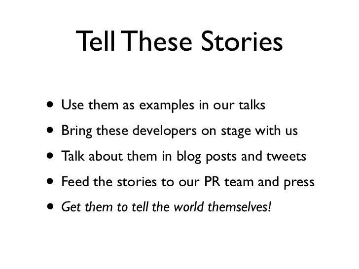 Tell These Stories• Use them as examples in our talks• Bring these developers on stage with us• Talk about them in blog po...