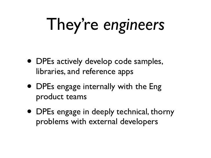 They're engineers• DPEs actively develop code samples,  libraries, and reference apps• DPEs engage internally with the Eng...