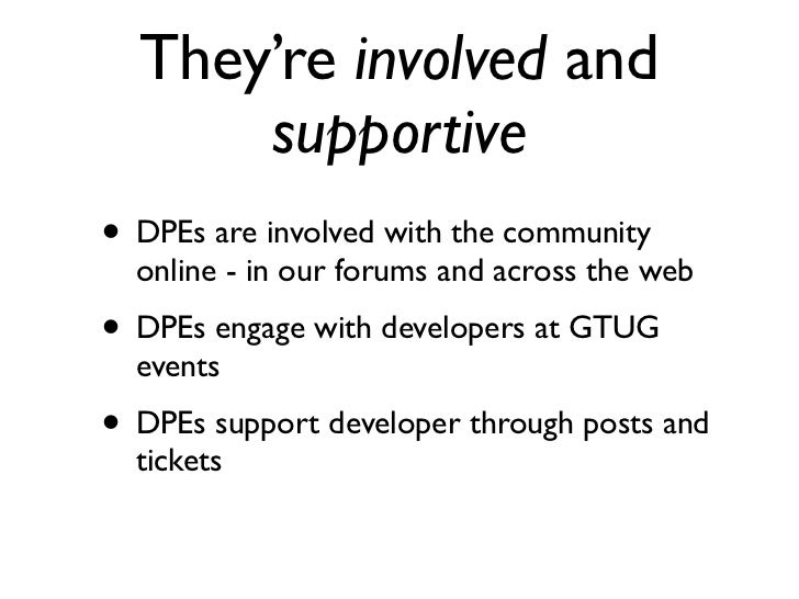 They're involved and      supportive• DPEs are involved with the community  online - in our forums and across the web• DPE...