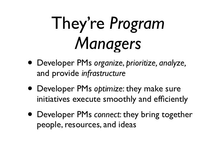 They're Program         Managers• Developer PMs organize, prioritize, analyze,  and provide infrastructure• Developer PMs ...