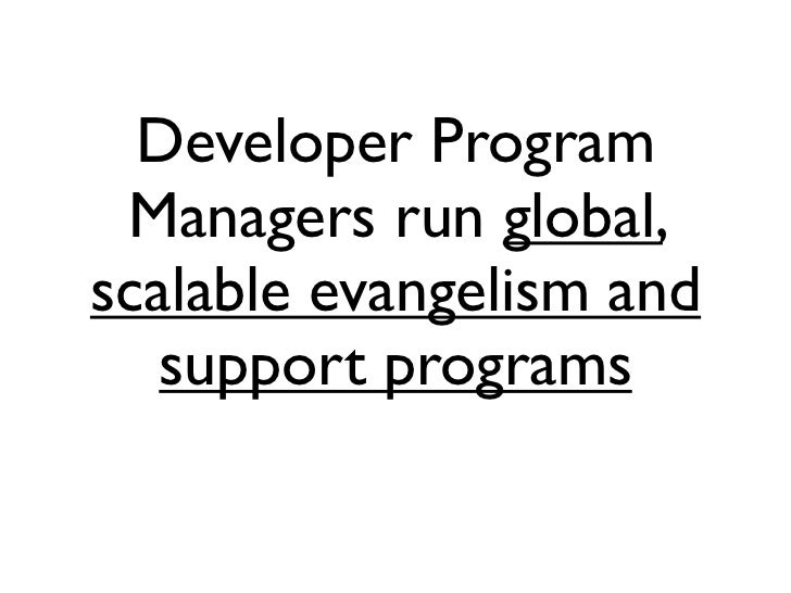 Developer Program Managers run global,scalable evangelism and   support programs