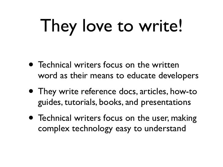 They love to write!• Technical writers focus on the written  word as their means to educate developers• They write referen...
