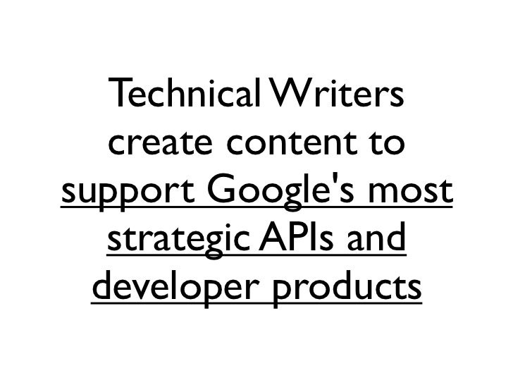 Technical Writers   create content tosupport Googles most   strategic APIs and  developer products