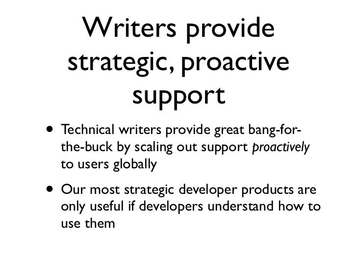 Writers provide   strategic, proactive         support• Technical writers provide great bang-for-  the-buck by scaling out...