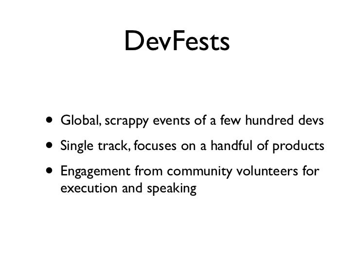 DevFests• Global, scrappy events of a few hundred devs• Single track, focuses on a handful of products• Engagement from co...