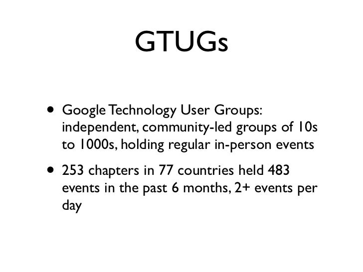 GTUGs• Google Technology User Groups:  independent, community-led groups of 10s  to 1000s, holding regular in-person event...