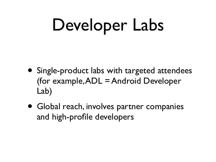 Developer Labs• Single-product labs with targeted attendees  (for example, ADL = Android Developer  Lab)• Global reach, in...