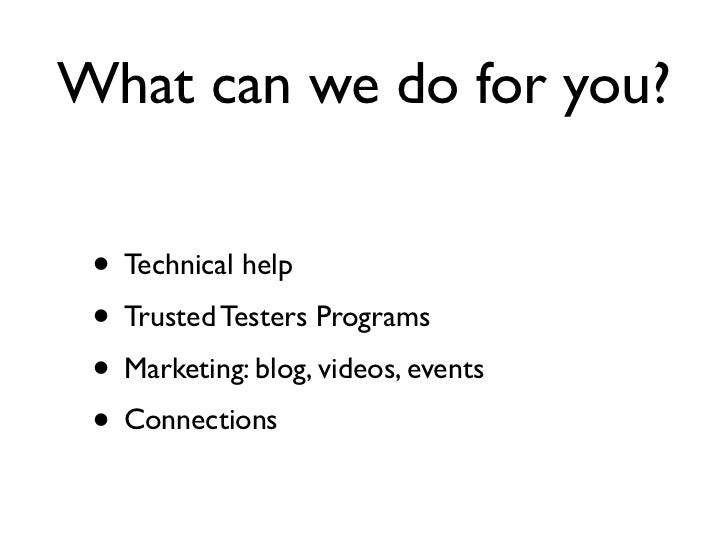 What can we do for you? • Technical help • Trusted Testers Programs • Marketing: blog, videos, events • Connections