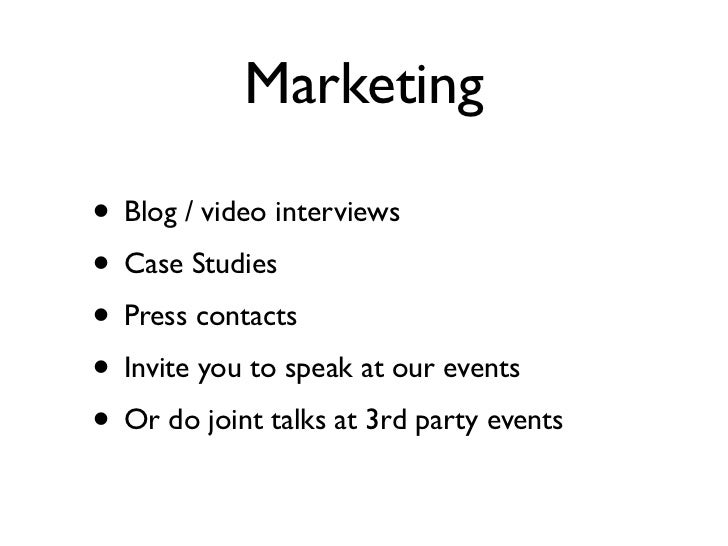 Marketing• Blog / video interviews• Case Studies• Press contacts• Invite you to speak at our events• Or do joint talks at ...