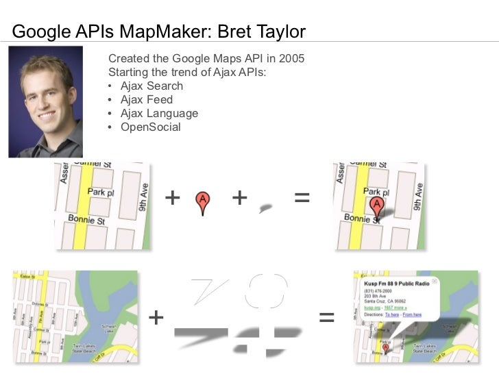 Google APIs MapMaker: Bret Taylor          Created the Google Maps API in 2005          Starting the trend of Ajax APIs:  ...