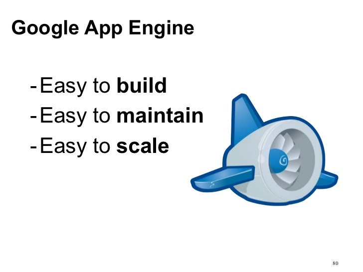 Google App Engine - Easy to build - Easy to maintain - Easy to scale                      80