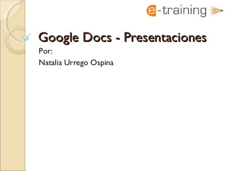 Google Docs -  Presentaciones Por:  Natalia Urrego Ospina