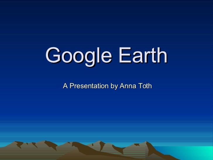 Google Earth A Presentation by Anna Toth