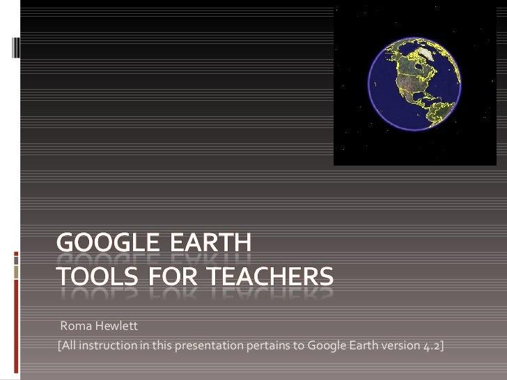 <ul><li>Roma Hewlett </li></ul><ul><li>[All instruction in this presentation pertains to Google Earth version 4.2] </li></ul>