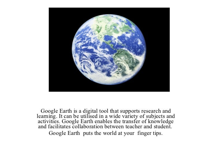Google Earth Google Earth is a digital tool that supports research and learning. It can be utilised in a wide variety of s...
