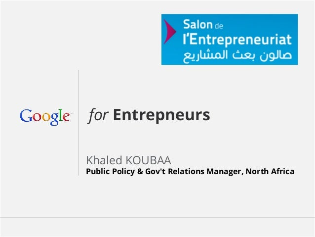 for Entrepneurs Khaled KOUBAA  Public Policy & Gov't Relations Manager, North Africa  Google Confidential and Proprietary