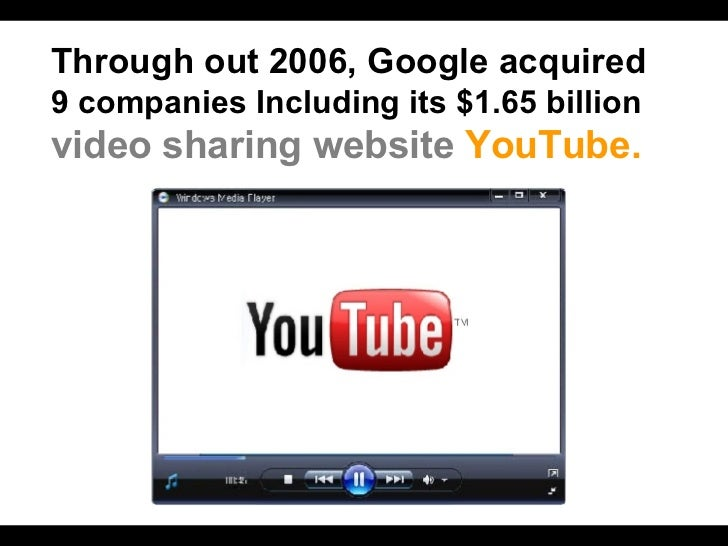 Through out 2006, Google acquired   9 companies Including its $1.65 billion  video sharing website   YouTube.