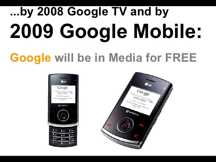 ...by 2008 Google TV and by   2009 Google Mobile:   Google   will be in Media for FREE