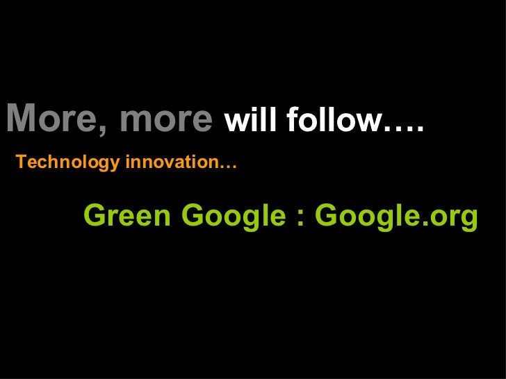 More, more   will follow…. Technology innovation… Green Google : Google.org