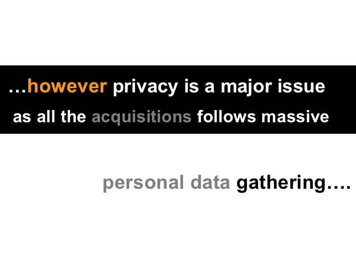 … however  privacy is a major issue   as all the  acquisitions  follows massive     personal data  gathering….