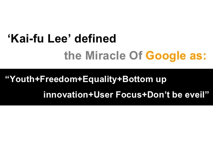 """' Kai-fu Lee' defined   the Miracle Of  Google as: """" Youth+Freedom+Equality+Bottom up   innovation+User Focus+Don't be eve..."""