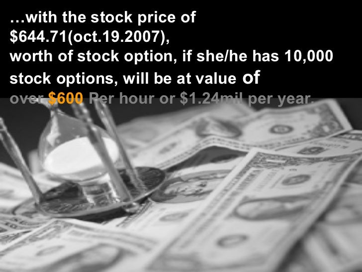 … with the stock price of $644.71(oct.19.2007),  worth of stock option, if she/he has 10,000  stock options, will be at va...