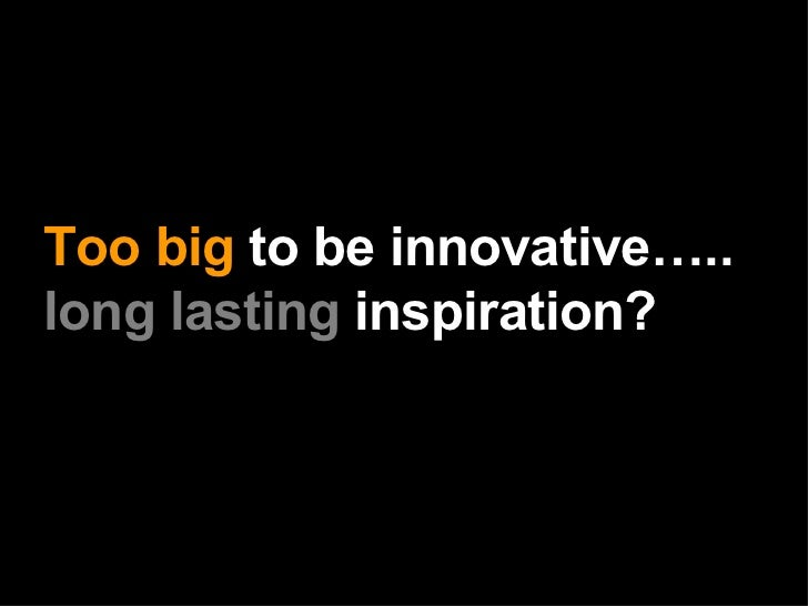 Too big  to be innovative….. long lasting  inspiration?