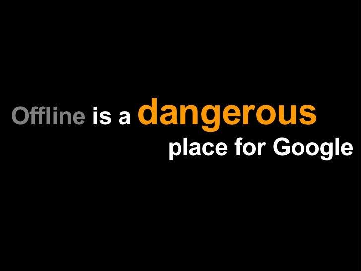 Offline  is a   dangerous     place for Google