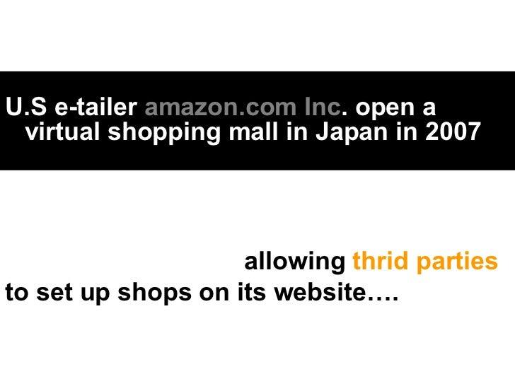 <ul><li>U.S e-tailer  amazon.com Inc . open a virtual shopping mall in Japan in 2007 </li></ul>allowing  thrid parties  to...