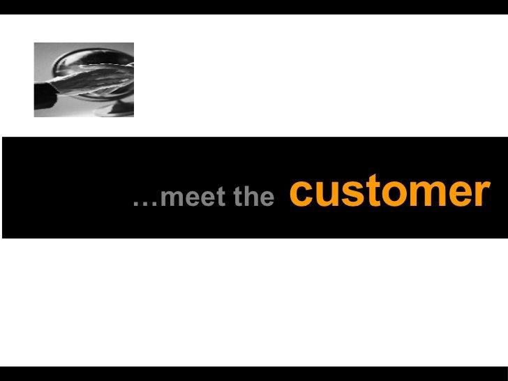 … meet the   customer